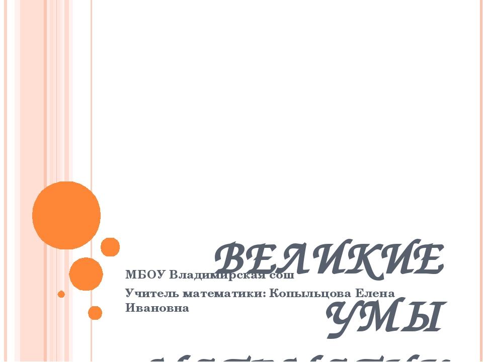 ВЕЛИКИЕ УМЫ МАТЕМАТИКИ МБОУ Владимирская сош Учитель математики: Копыльцова...