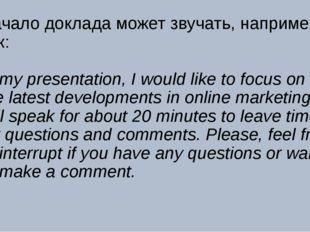 Начало доклада может звучать, например, так: In my presentation, I would like
