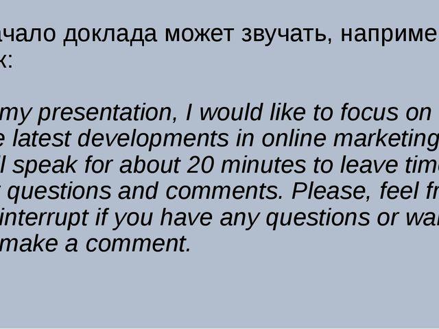 Начало доклада может звучать, например, так: In my presentation, I would like...