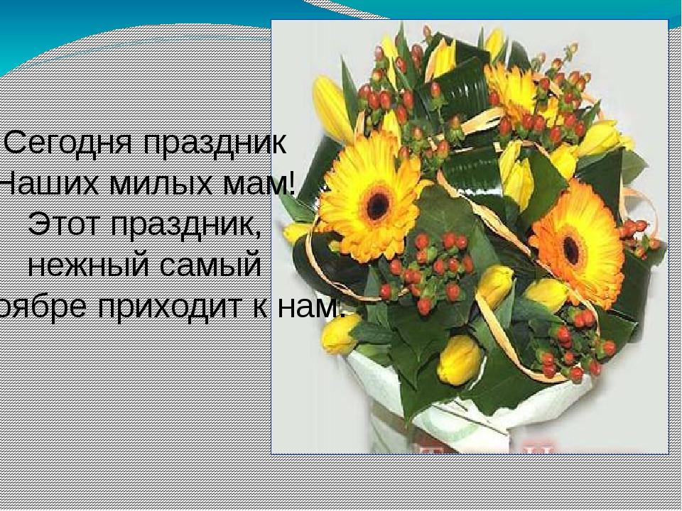 Сегодня праздник Наших милых мам! Этот праздник, нежный самый В ноябре приход...