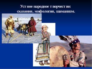 Устное народное творчество: сказания, мифология, шаманизм.
