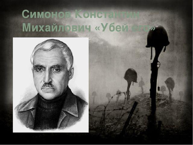 Симонов Константин Михайлович «Убей его»