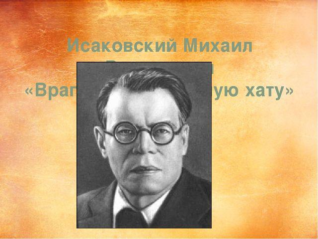Исаковский Михаил Васильевич «Враги сожгли родную хату»