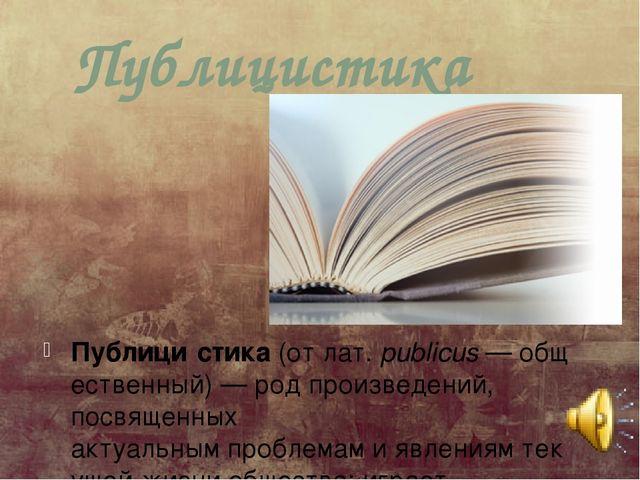 Публицистика Публици́стика(отлат.publicus—общественный)—род произведен...