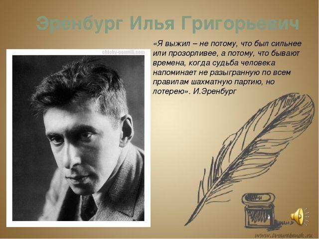 Эренбург Илья Григорьевич «Я выжил – не потому, что был сильнее или прозорлив...