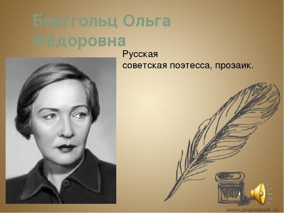 Берггольц Ольга Фёдоровна Русская советскаяпоэтесса,прозаик.