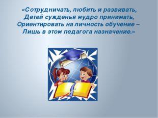 «Сотрудничать, любить и развивать, Детей сужденья мудро принимать, Ориентиров