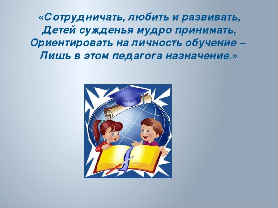 «Сотрудничать, любить и развивать, Детей сужденья мудро принимать, Ориентиров...