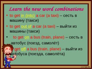 Learn the new word combinations to get in (into) a car (a taxi) – сесть в маш