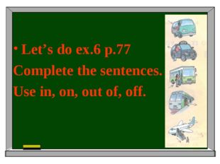 Let's do ex.6 p.77 Complete the sentences. Use in, on, out of, off.
