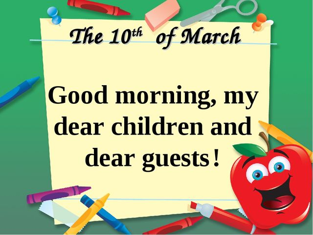 The 10th of March Good morning, my dear children and dear guests !