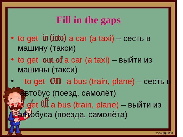 to get … a car (a taxi) – сесть в машину (такси) to get … a car (a taxi) – вы...