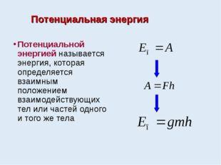 Потенциальная энергия Потенциальной энергией называется энергия, которая опре