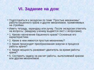 """VI. Задание на дом: Подготовиться к экскурсии по теме """"Простые механизмы"""": ра"""