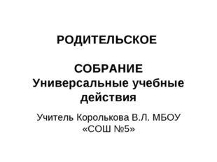 РОДИТЕЛЬСКОЕ СОБРАНИЕ Универсальные учебные действия Учитель Королькова В.Л.