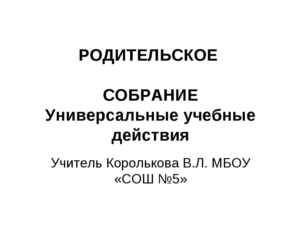 РОДИТЕЛЬСКОЕ СОБРАНИЕ Универсальные учебные действия Учитель Королькова В.Л....