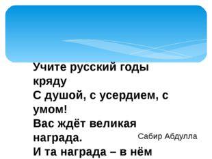 Учите русский годы кряду С душой, с усердием, с умом! Вас ждёт великая награ