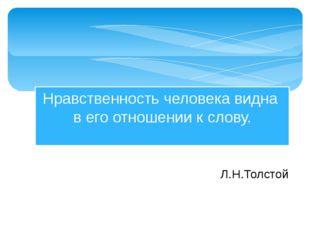 Нравственность человека видна в его отношении к слову. Л.Н.Толстой