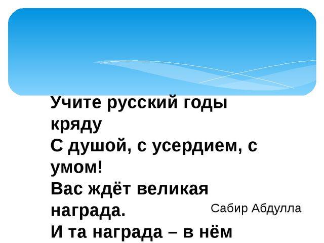 Учите русский годы кряду С душой, с усердием, с умом! Вас ждёт великая награ...
