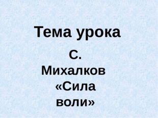 Тема урока С. Михалков «Сила воли»
