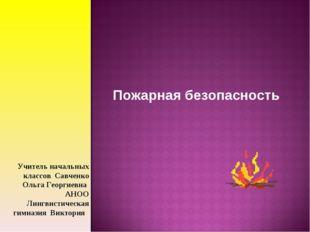 Пожарная безопасность Учитель начальных классов Савченко Ольга Георгиевна АНО