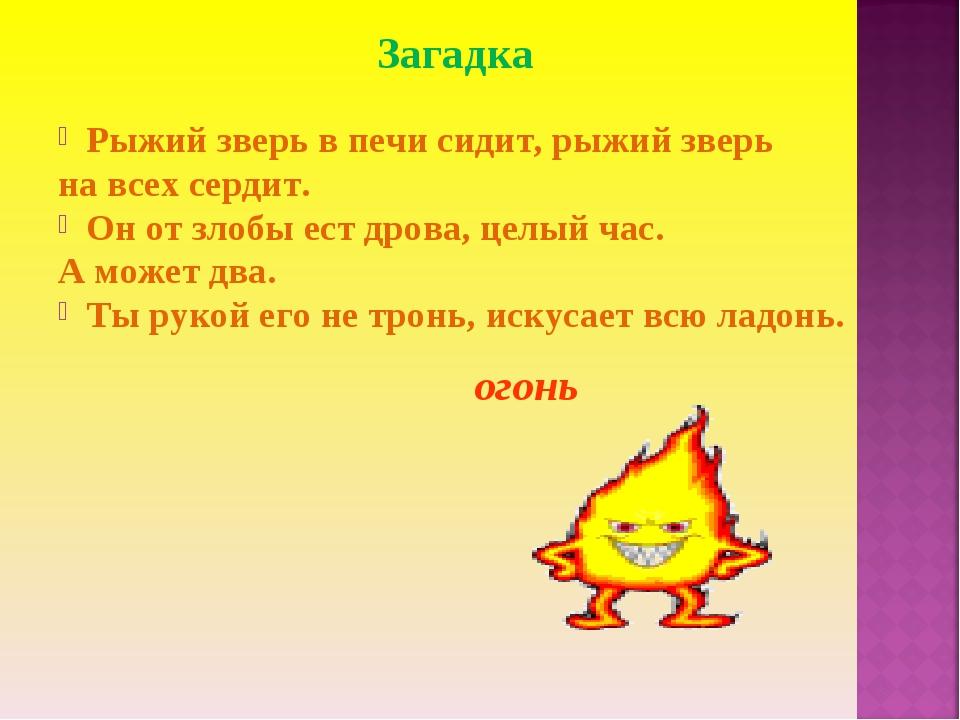 Загадка Рыжий зверь в печи сидит, рыжий зверь на всех сердит. Он от злобы ест...