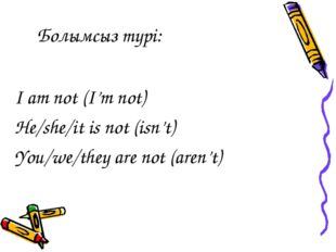 Болымсыз түрі: I am not (I'm not) He/she/it is not (isn't) You/we/they are no
