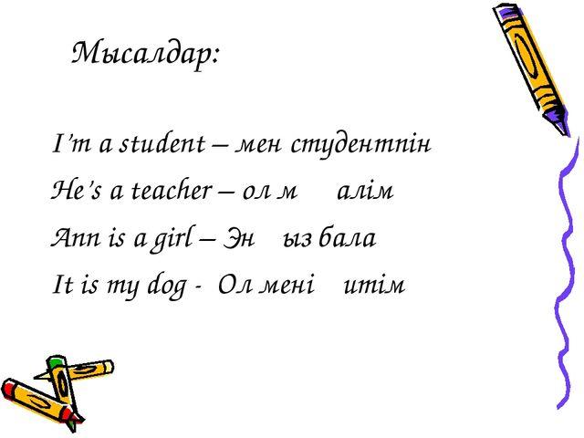 Мысалдар: I'm a student – мен студентпін He's a teacher – ол мұғалім Ann is a...