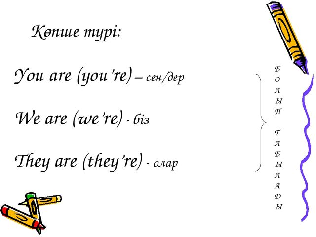 Көпше түрі: You are (you're) – сен/дер We are (we're) - біз They are (they're...