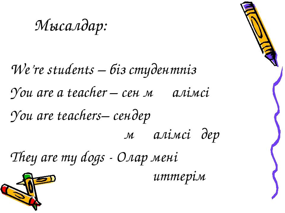 Мысалдар: We're students – біз студентпіз You are a teacher – сен мұғалімсің...