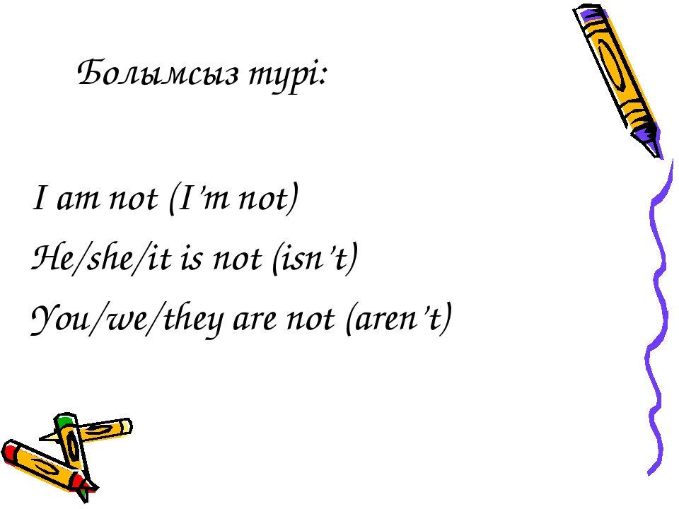 Болымсыз түрі: I am not (I'm not) He/she/it is not (isn't) You/we/they are no...