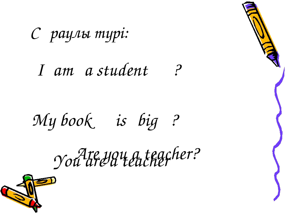 Сұраулы түрі: I am a student ? My book is big ? You are a teacher Are you a t...