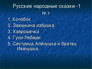 Русские народные сказки -1 № 1 1. Колобок 2. Заюшкина избушка 3. Хаврошечка 4