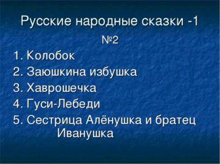 Русские народные сказки -1 №2 1. Колобок 2. Заюшкина избушка 3. Хаврошечка 4.