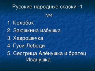 Русские народные сказки -1 №4 1. Колобок 2. Заюшкина избушка 3. Хаврошечка 4.