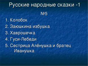 Русские народные сказки -1 №5 1. Колобок 2. Заюшкина избушка 3. Хаврошечка 4.