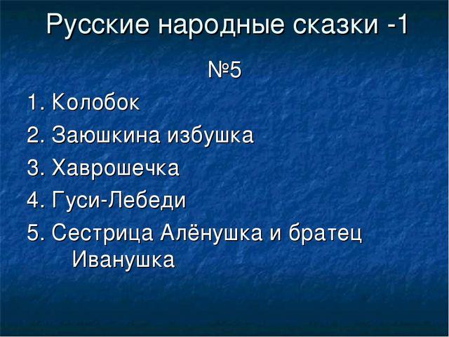 Русские народные сказки -1 №5 1. Колобок 2. Заюшкина избушка 3. Хаврошечка 4....