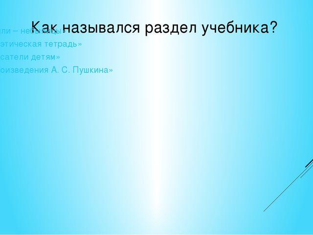 Как назывался раздел учебника? «Были – небылицы» «Поэтическая тетрадь» «Писа...