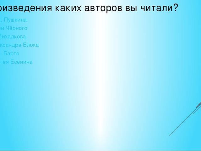 Произведения каких авторов вы читали? А. С. Пушкина Саши Чёрного С. Михалкова...