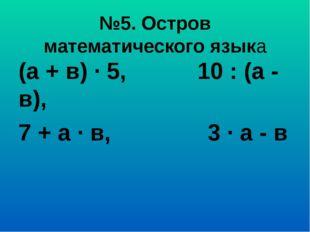 №5. Остров математического языка (а + в) ∙ 5, 10 : (а - в), 7 + а ∙ в, 3 ∙ а