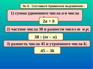 № 6. Составьте буквенное выражение : 1) сумма удвоенного числа a и числа b; 2