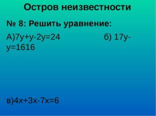 Остров неизвестности № 8: Решить уравнение: А)7у+у-2у=24 б) 17у-у=1616 в)4х+3