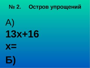 № 2. Остров упрощений А) 13х+16х= Б) а+а+а= В) 20х+х= Г) 25+ с+73= Д) 10у- 7а