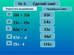 № 3. Сделай сам! Упростите выражение: Проверьте себя: 63k 14x 43a 66d 116x 1.
