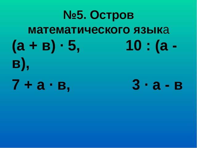 №5. Остров математического языка (а + в) ∙ 5, 10 : (а - в), 7 + а ∙ в, 3 ∙ а...