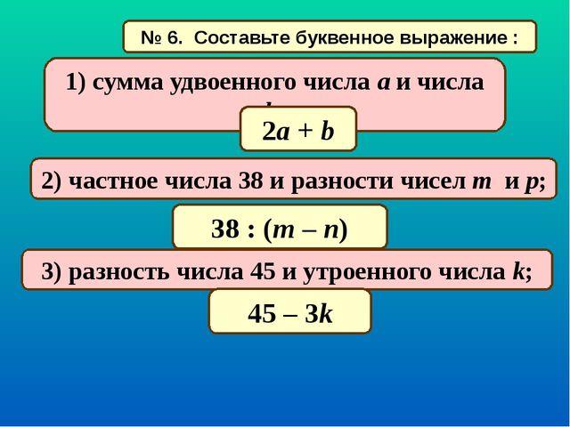 № 6. Составьте буквенное выражение : 1) сумма удвоенного числа a и числа b; 2...
