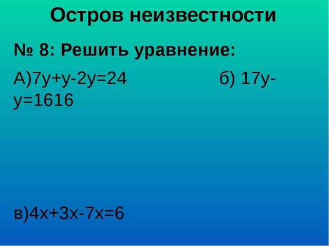 Остров неизвестности № 8: Решить уравнение: А)7у+у-2у=24 б) 17у-у=1616 в)4х+3...