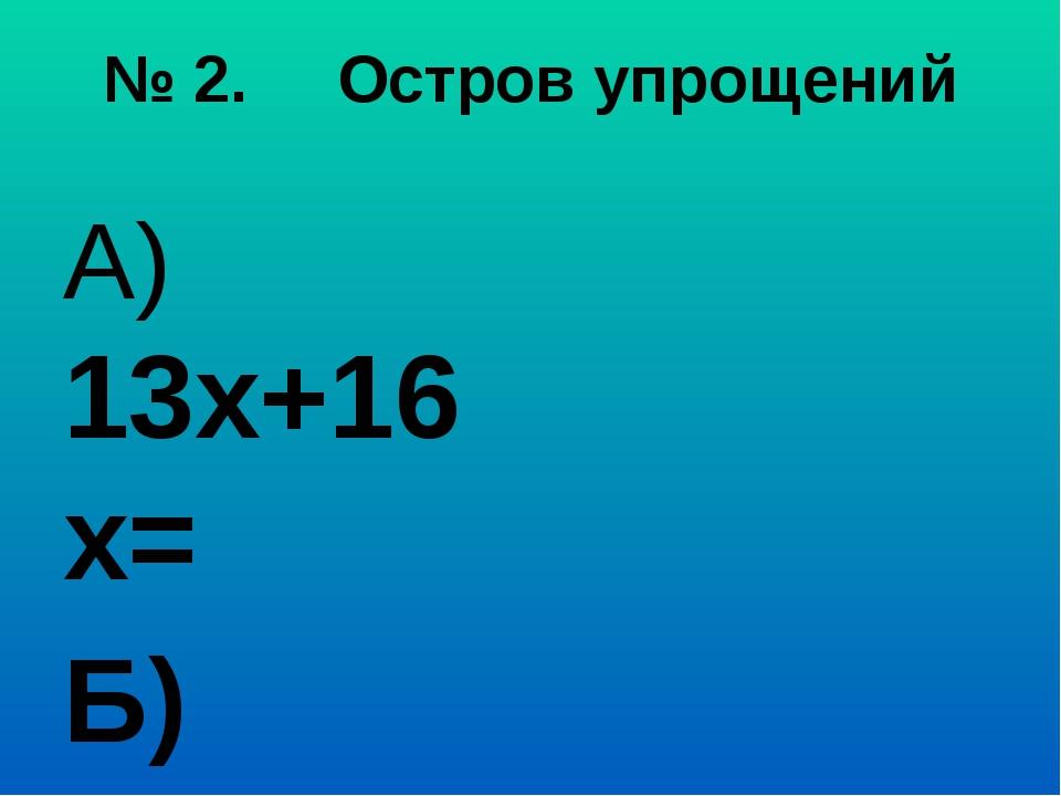 № 2. Остров упрощений А) 13х+16х= Б) а+а+а= В) 20х+х= Г) 25+ с+73= Д) 10у- 7а...