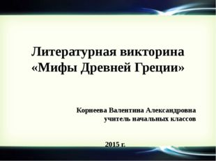 Литературная викторина «Мифы Древней Греции» Корнеева Валентина Александровна