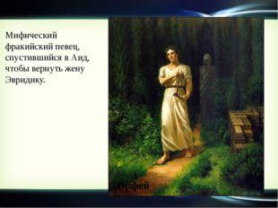 Мифический фракийский певец, спустившийся в Аид, чтобы вернуть жену Эвридику.